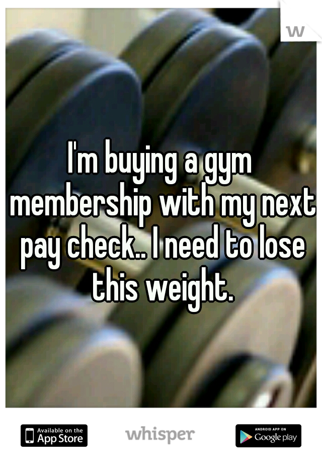 I'm buying a gym membership with my next pay check.. I need to lose this weight.
