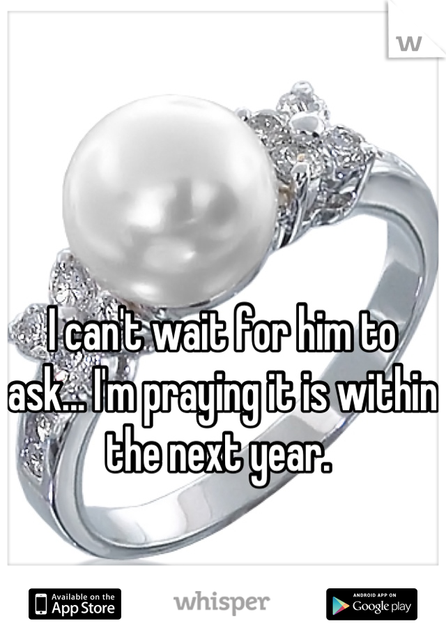 I can't wait for him to ask... I'm praying it is within the next year.