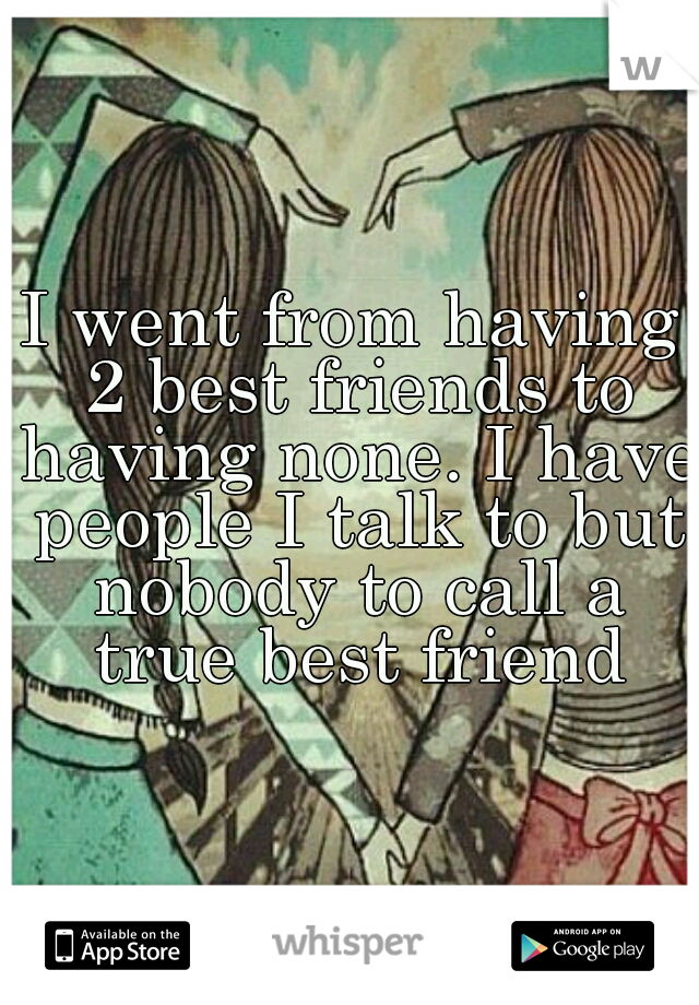 I went from having 2 best friends to having none. I have people I talk to but nobody to call a true best friend