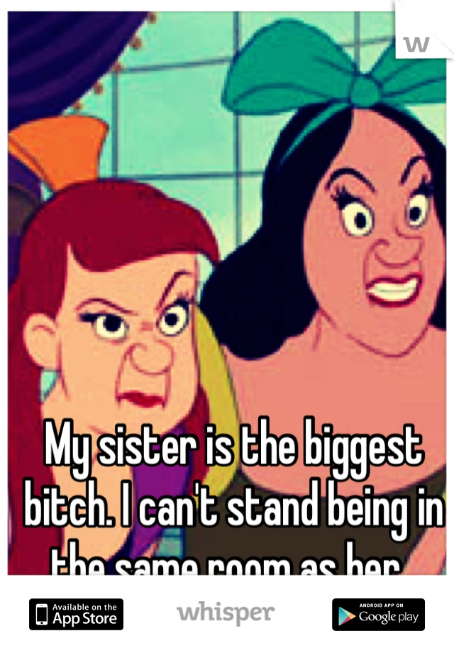 My sister is the biggest bitch. I can't stand being in the same room as her.