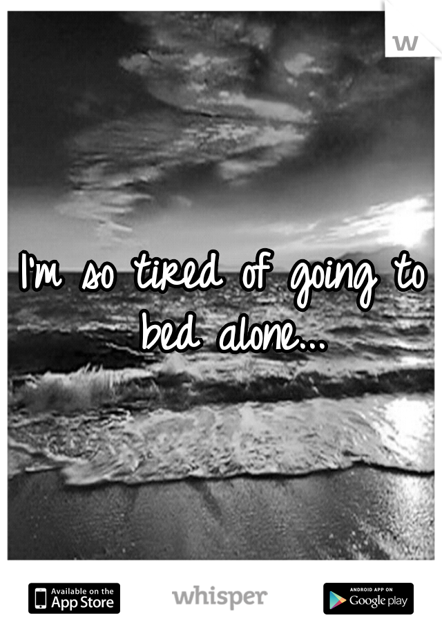 I'm so tired of going to bed alone...