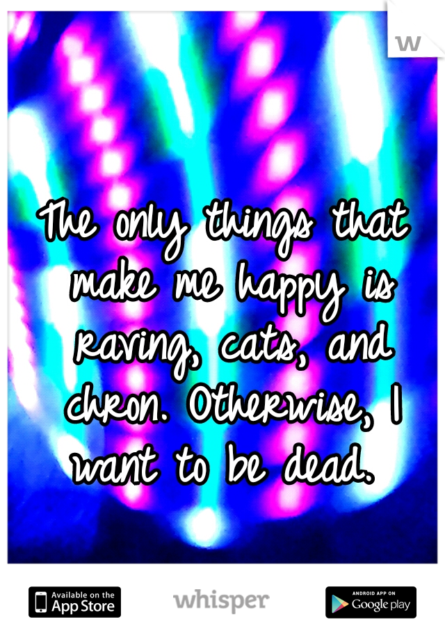 The only things that make me happy is raving, cats, and chron. Otherwise, I want to be dead.
