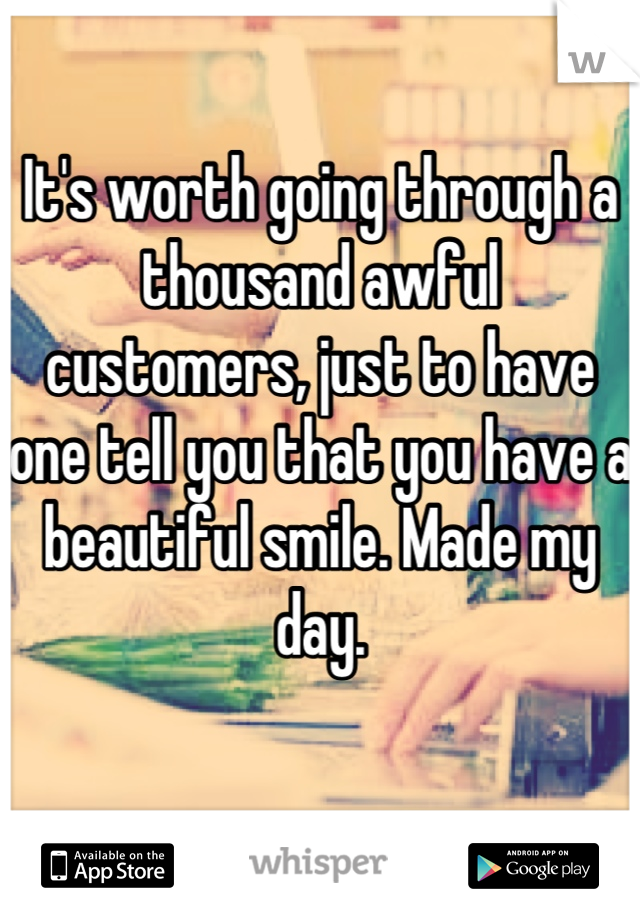 It's worth going through a thousand awful customers, just to have one tell you that you have a beautiful smile. Made my day.