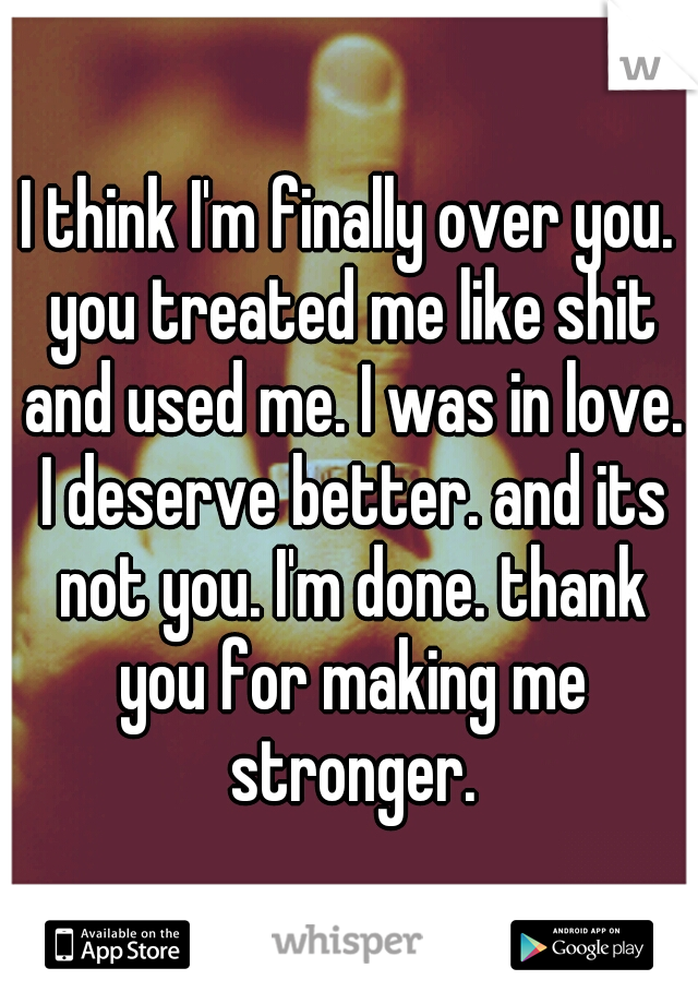 I think I'm finally over you. you treated me like shit and used me. I was in love. I deserve better. and its not you. I'm done. thank you for making me stronger.