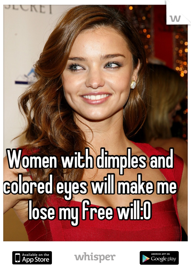 Women with dimples and colored eyes will make me lose my free will:0