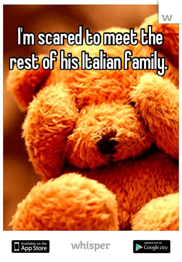 I'm scared to meet the rest of his Italian family.