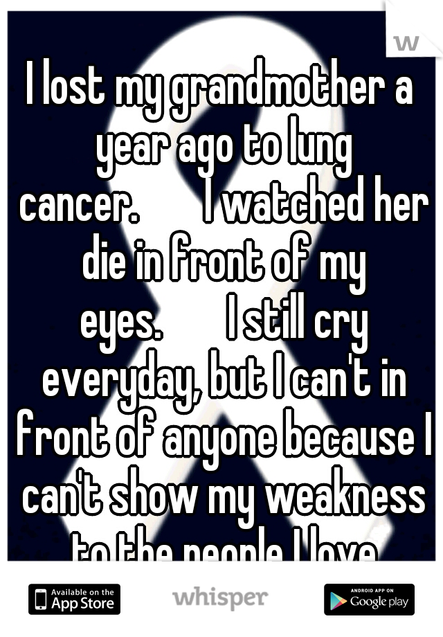 I lost my grandmother a year ago to lung cancer.   I watched her die in front of my eyes.   I still cry everyday, but I can't in front of anyone because I can't show my weakness to the people I love
