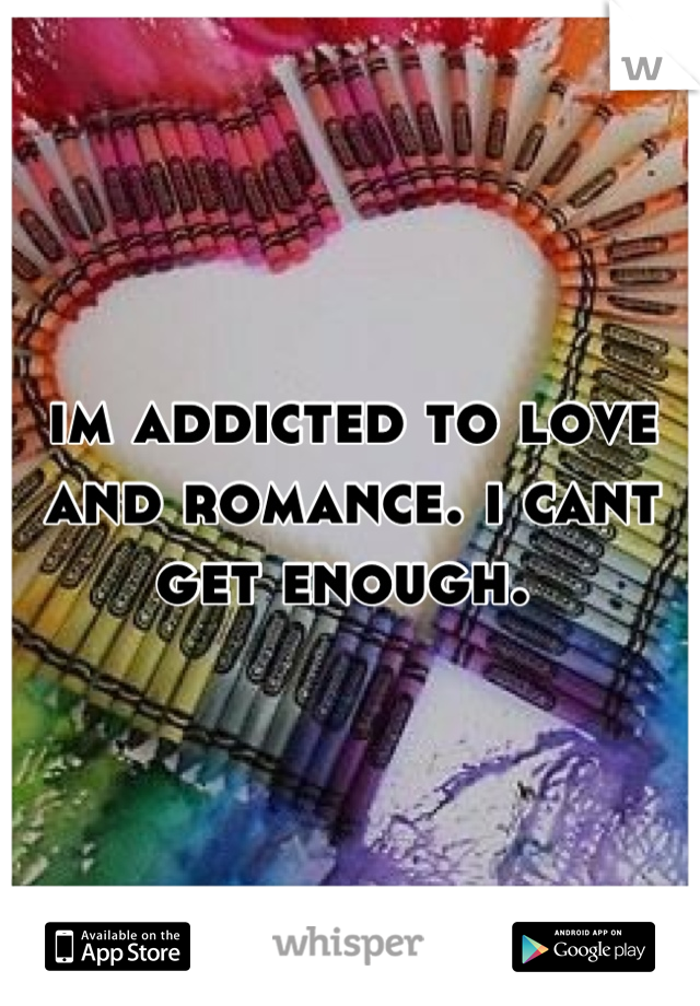 im addicted to love and romance. i cant get enough.