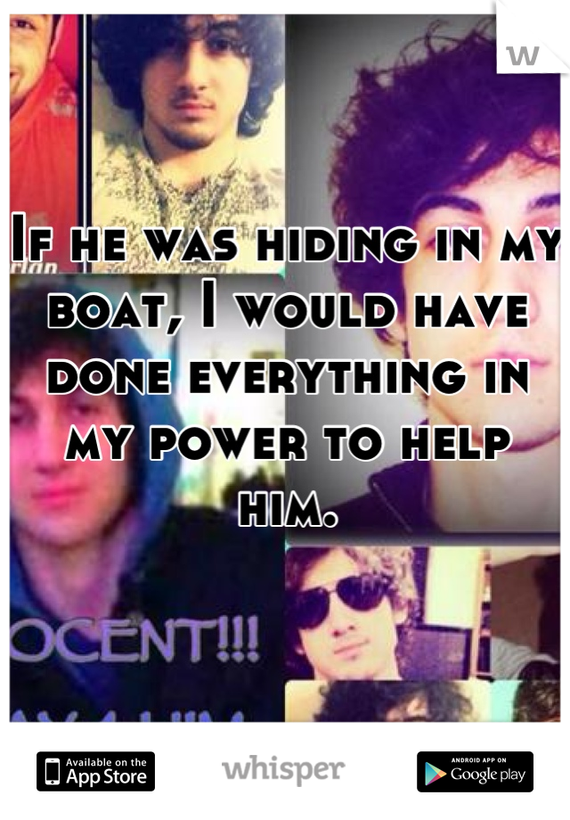 If he was hiding in my boat, I would have  done everything in my power to help him.