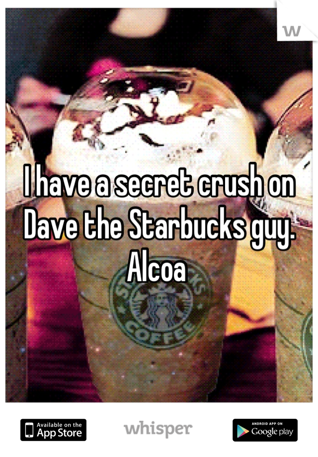 I have a secret crush on Dave the Starbucks guy. Alcoa