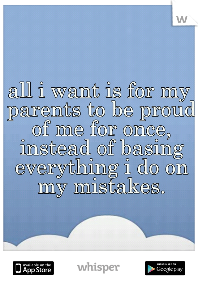 all i want is for my parents to be proud of me for once, instead of basing everything i do on my mistakes.
