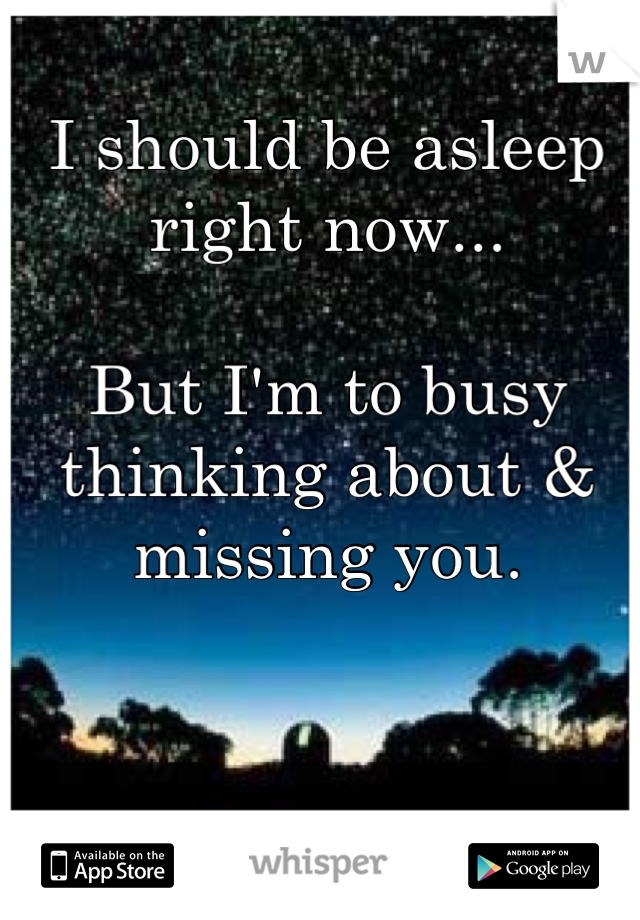 I should be asleep right now...  But I'm to busy thinking about & missing you.