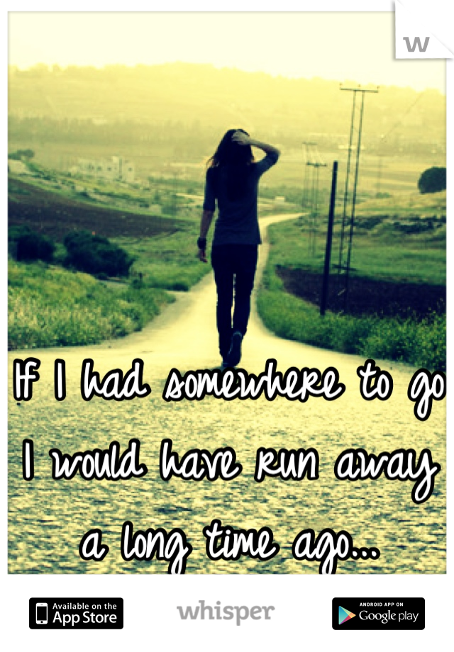 If I had somewhere to go I would have run away a long time ago...