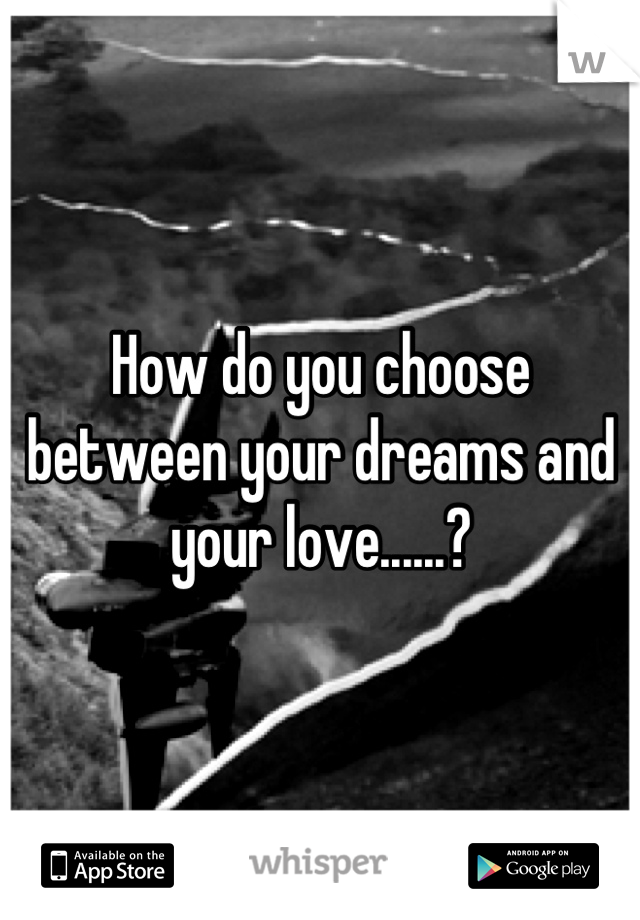 How do you choose between your dreams and your love......?