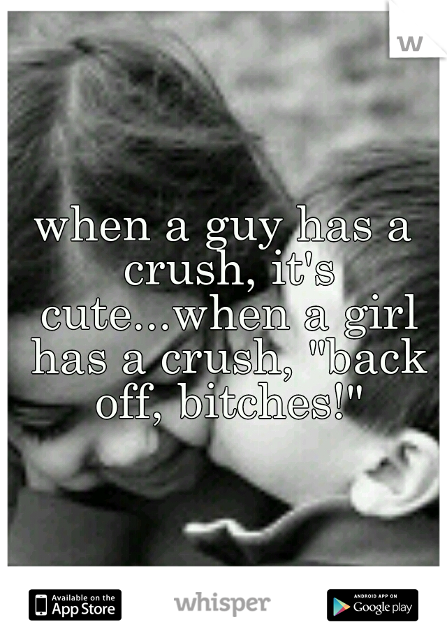 """when a guy has a crush, it's cute...when a girl has a crush, """"back off, bitches!"""""""