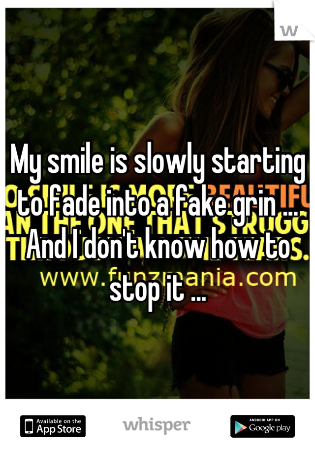 My smile is slowly starting to fade into a fake grin ... And I don't know how to stop it ...