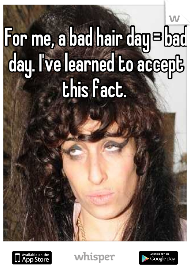 For me, a bad hair day = bad day. I've learned to accept this fact.