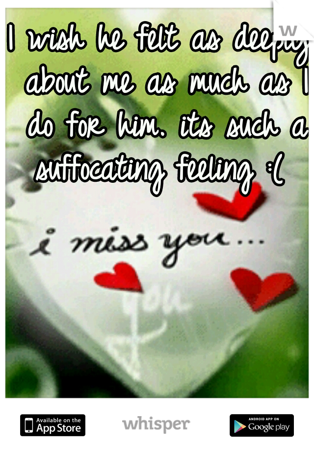 I wish he felt as deeply about me as much as I do for him. its such a suffocating feeling :(