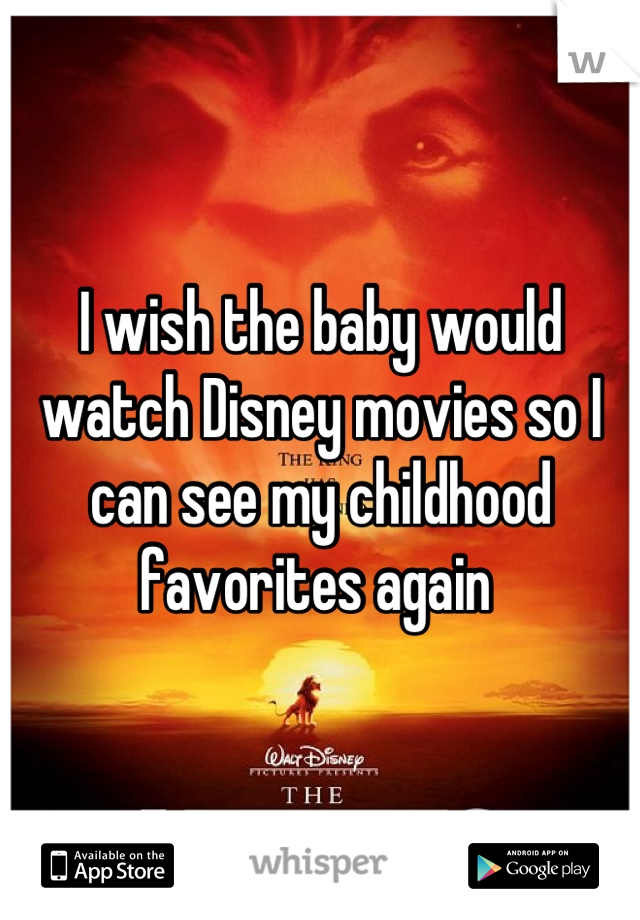 I wish the baby would watch Disney movies so I can see my childhood favorites again