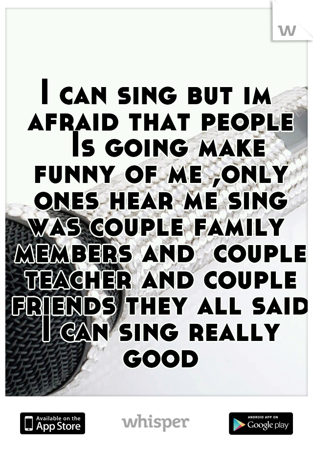 I can sing but im afraid that people  Is going make funny of me ,only ones hear me sing was couple family  members and  couple teacher and couple friends they all said I can sing really good