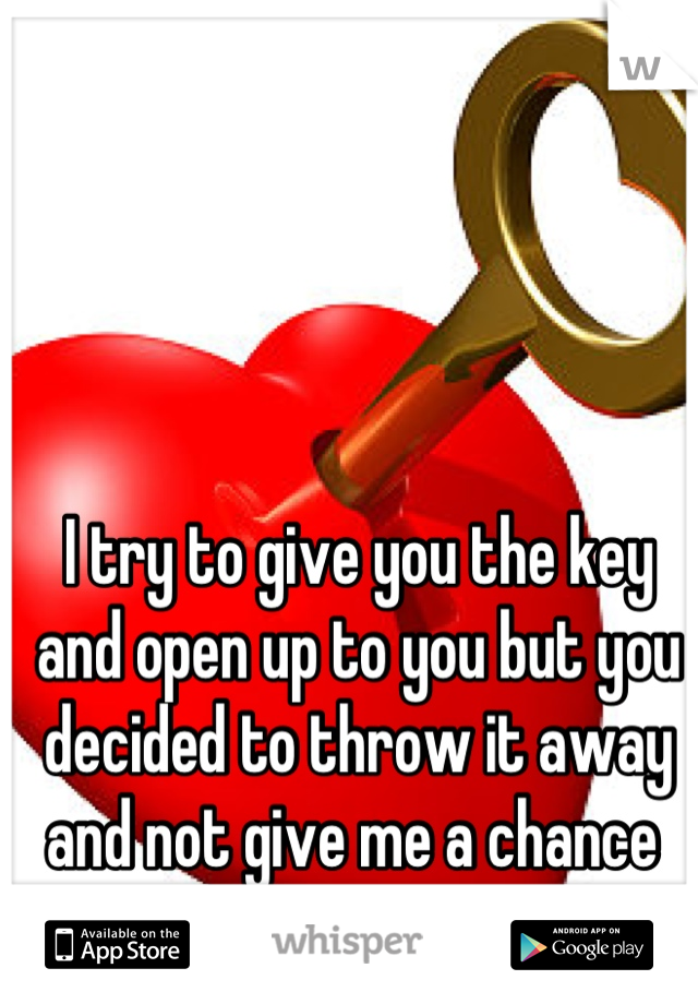 I try to give you the key and open up to you but you decided to throw it away and not give me a chance