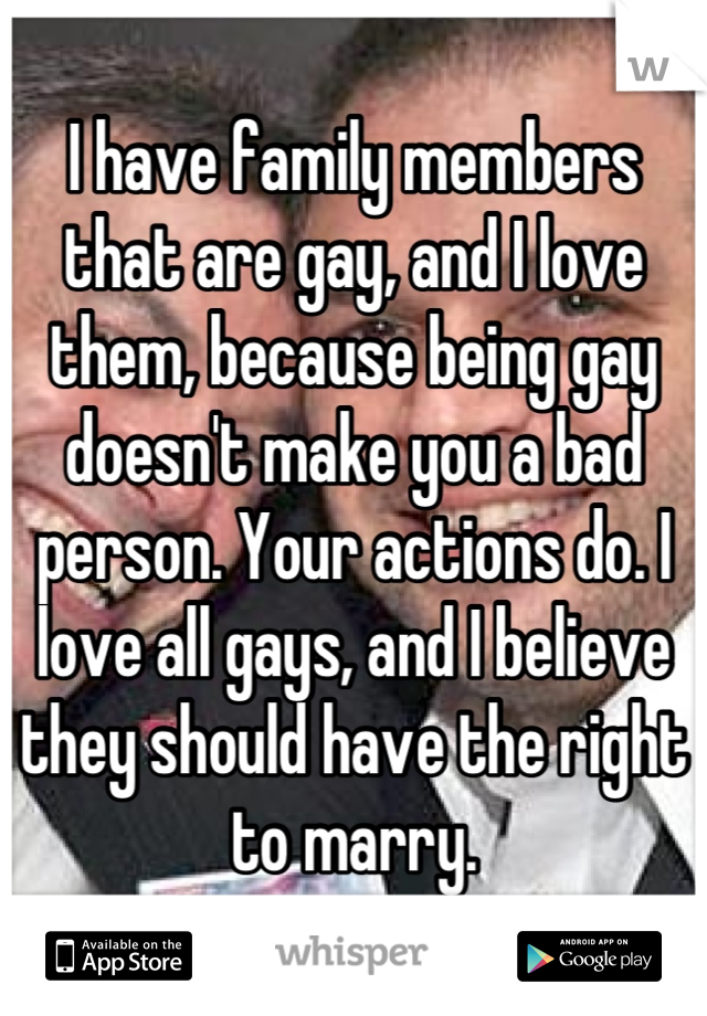 I have family members that are gay, and I love them, because being gay doesn't make you a bad person. Your actions do. I love all gays, and I believe they should have the right to marry.