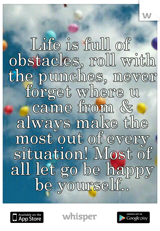 Life is full of obstacles, roll with the punches, never forget where u came from & always make the most out of every situation! Most of all let go be happy be yourself..