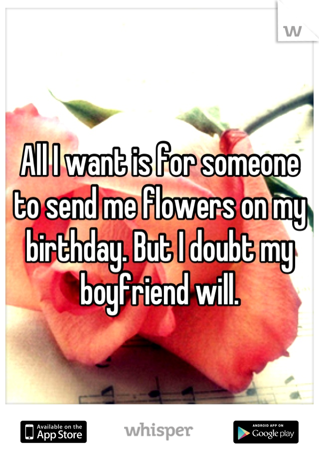 All I want is for someone to send me flowers on my birthday. But I doubt my boyfriend will.