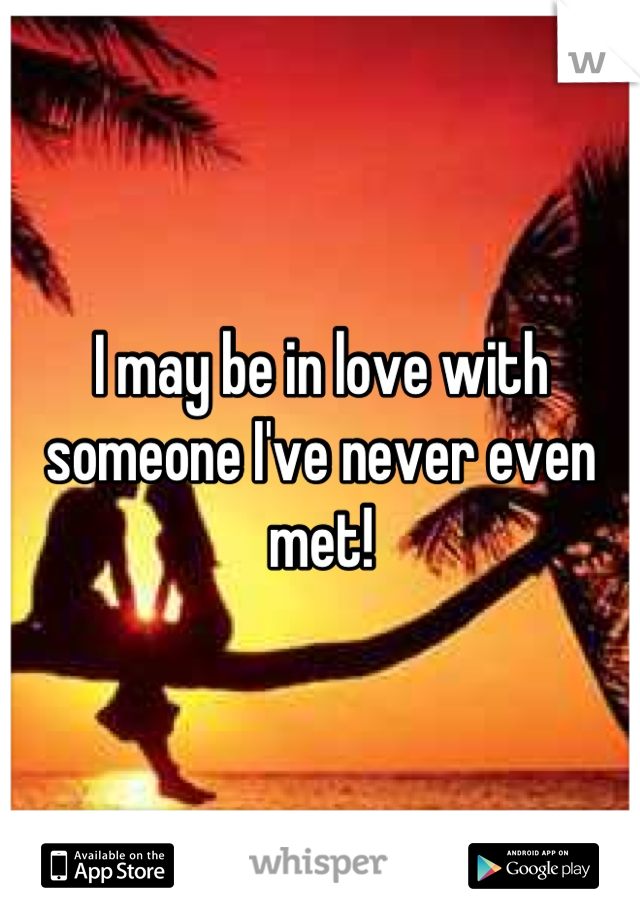 I may be in love with someone I've never even met!