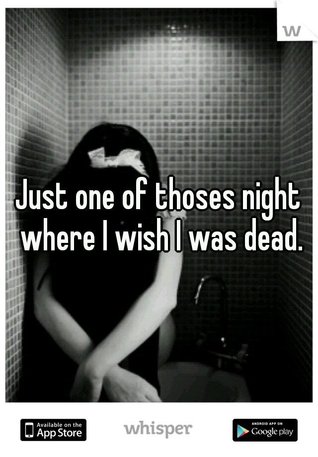 Just one of thoses night where I wish I was dead.