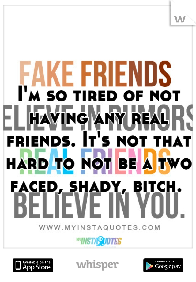 I'm so tired of not having any real friends. It's not that hard to not be a two faced, shady, bitch.