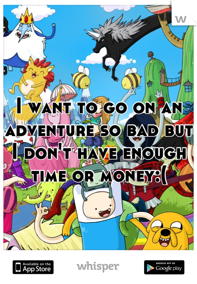 I want to go on an adventure so bad but I don't have enough time or money:(