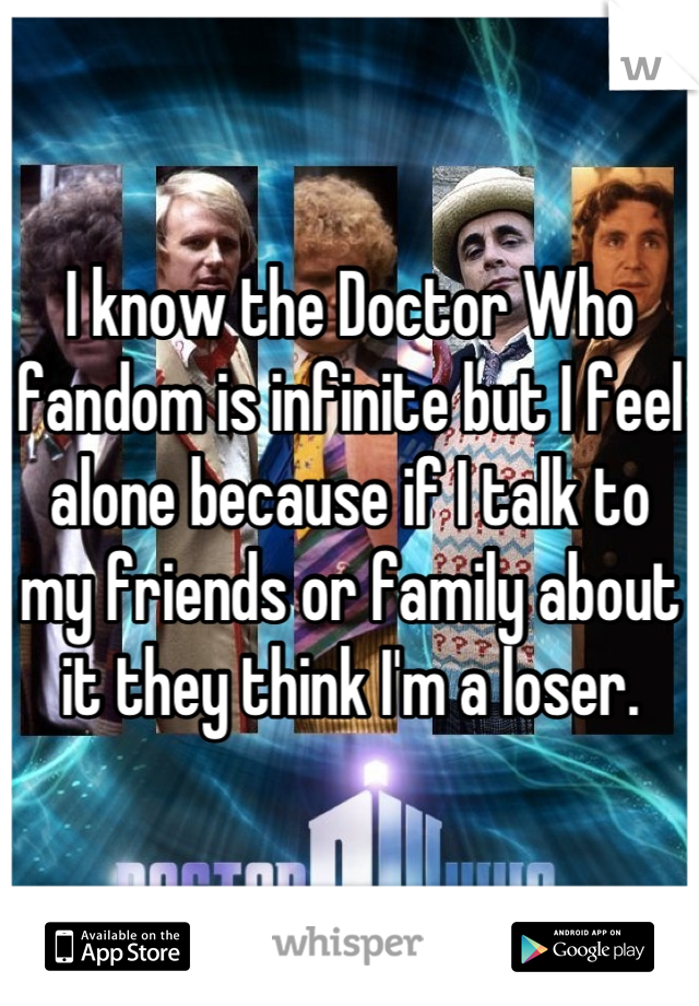 I know the Doctor Who fandom is infinite but I feel alone because if I talk to my friends or family about it they think I'm a loser.