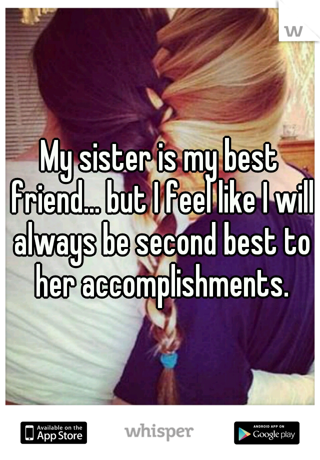 My sister is my best friend... but I feel like I will always be second best to her accomplishments.