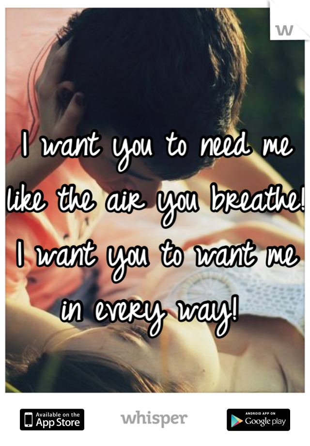 I want you to need me like the air you breathe! I want you to want me in every way!