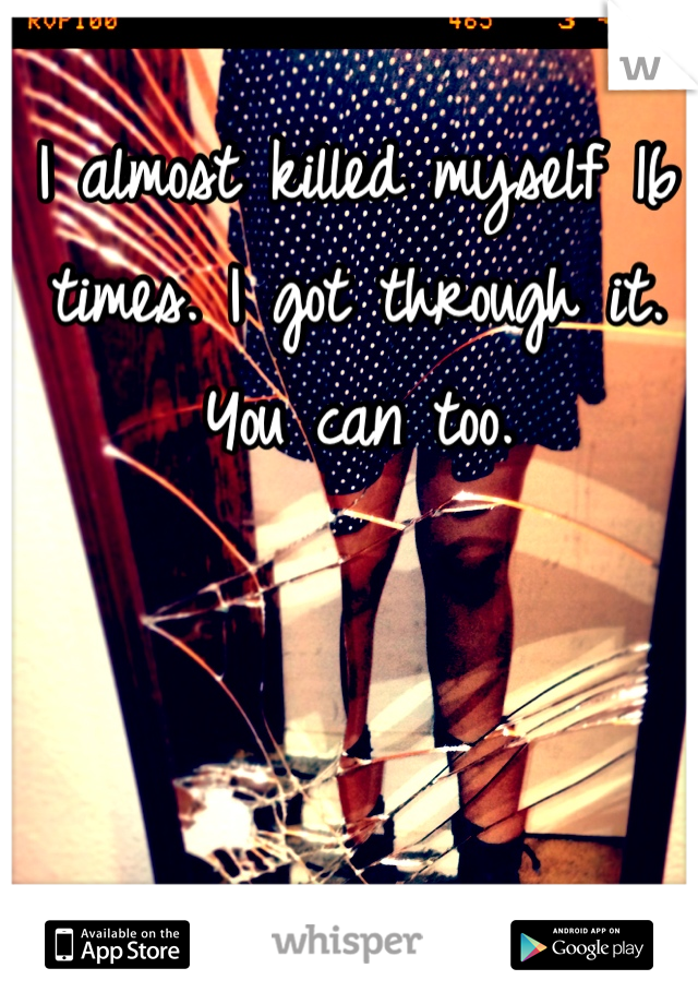 I almost killed myself 16 times. I got through it. You can too.