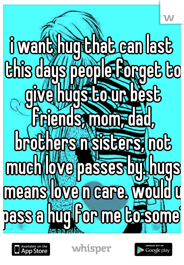 i want hug that can last this days people forget to give hugs to ur best friends, mom, dad, brothers n sisters, not much love passes by. hugs means love n care. would u pass a hug for me to some1