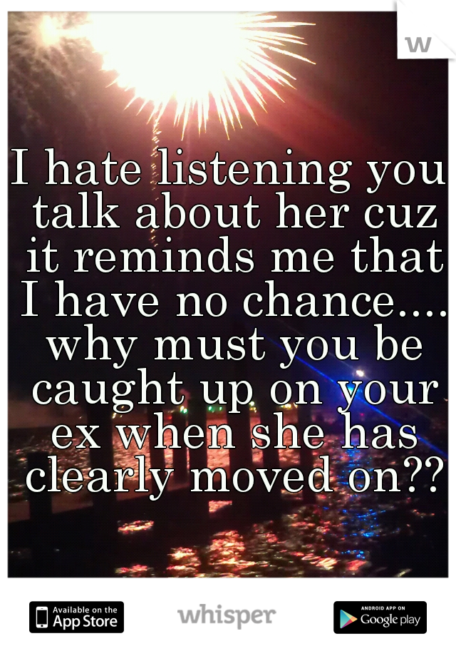 I hate listening you talk about her cuz it reminds me that I have no chance.... why must you be caught up on your ex when she has clearly moved on??