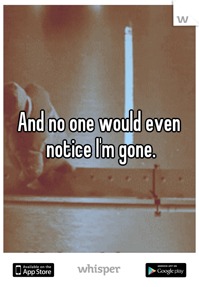 And no one would even notice I'm gone.