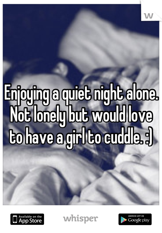 Enjoying a quiet night alone. Not lonely but would love to have a girl to cuddle. :)
