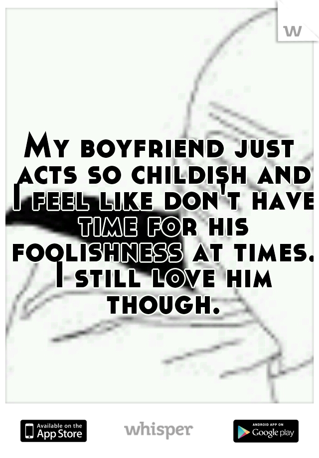 My boyfriend just acts so childish and I feel like don't have time for his foolishness at times. I still love him though.
