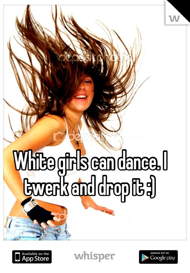 White girls can dance. I twerk and drop it :)