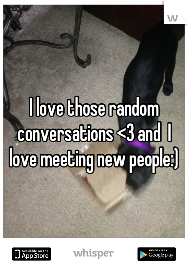 I love those random conversations <3 and  I love meeting new people:)