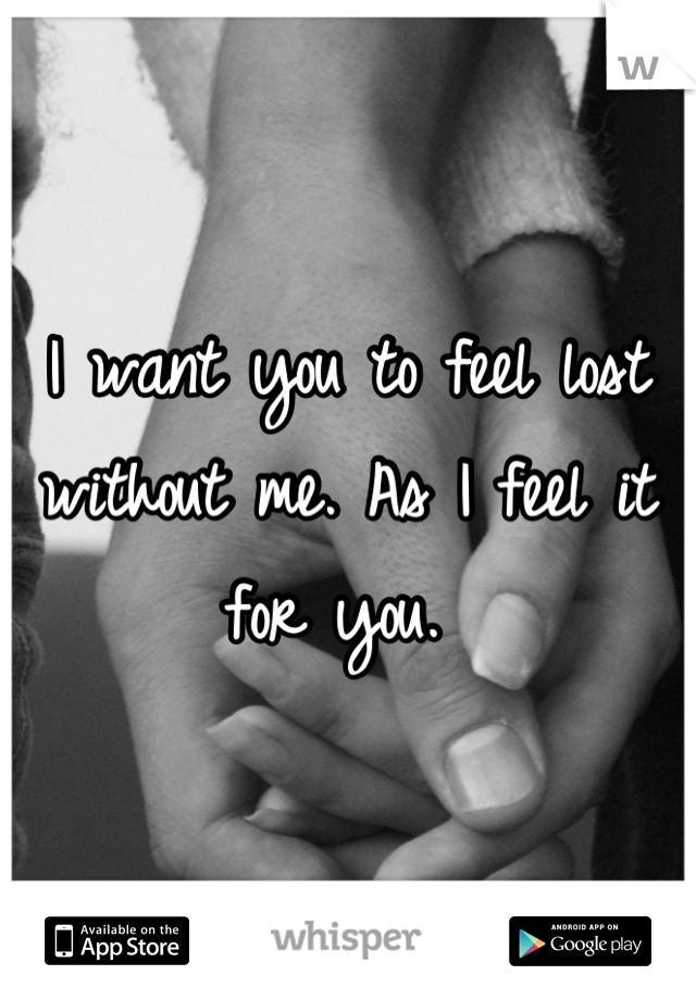 I want you to feel lost without me. As I feel it for you.