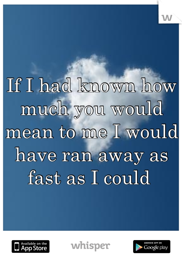 If I had known how much you would mean to me I would have ran away as fast as I could