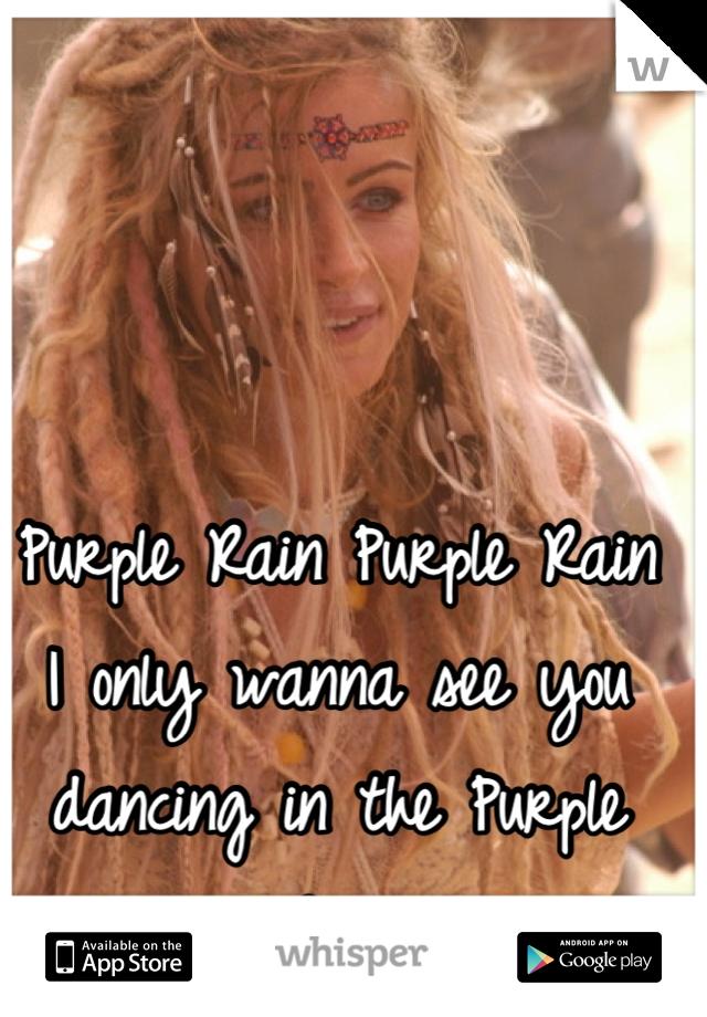 Purple Rain Purple Rain  I only wanna see you dancing in the Purple Rain