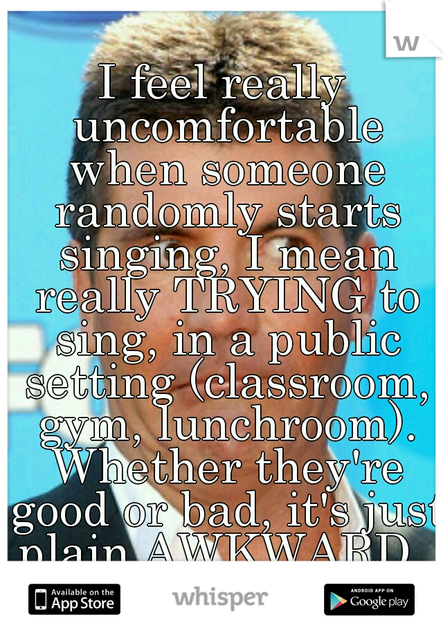 I feel really uncomfortable when someone randomly starts singing, I mean really TRYING to sing, in a public setting (classroom, gym, lunchroom). Whether they're good or bad, it's just plain AWKWARD.