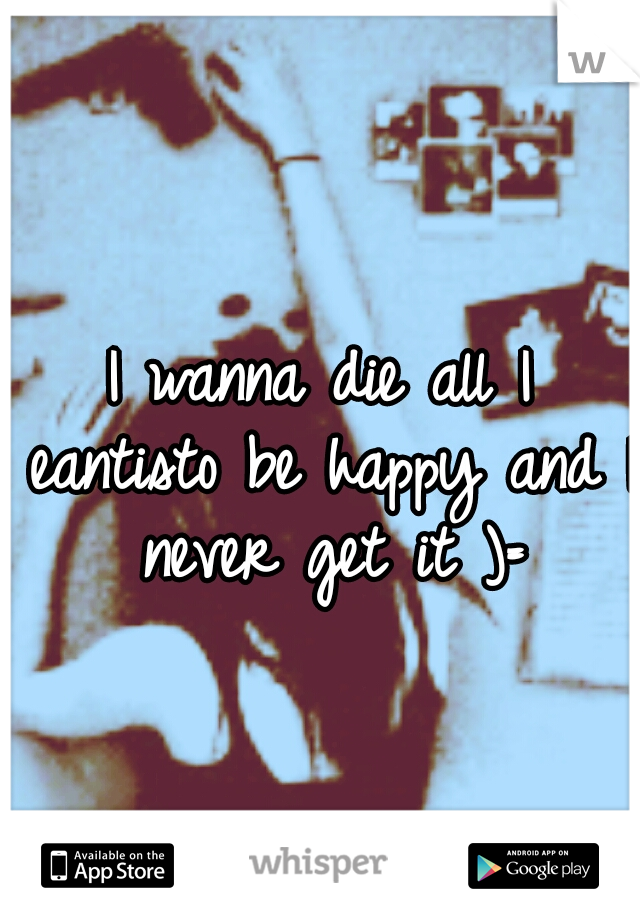 I wanna die all I eantisto be happy and I never get it )=