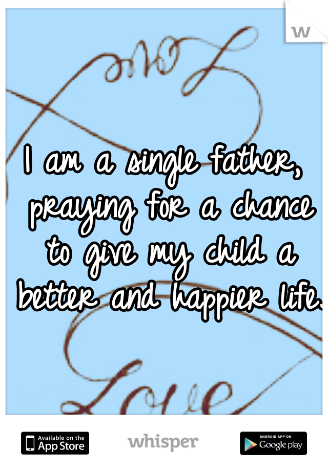 I am a single father, praying for a chance to give my child a better and happier life.