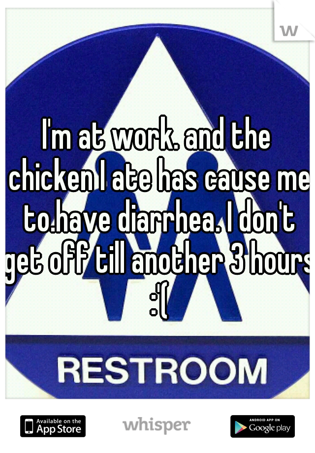 I'm at work. and the chicken I ate has cause me to.have diarrhea. I don't get off till another 3 hours :'(
